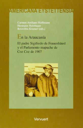 En la Araucanía. El padre Sigifredo de Frauenhäusl y el Parlamento mapuche de Coz Coz de 1907. (Americana Eystettensia. Serie C, Textos)