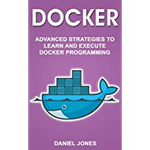 Docker: Advanced Strategies to Learn and Execute Docker Programming (English Edition)