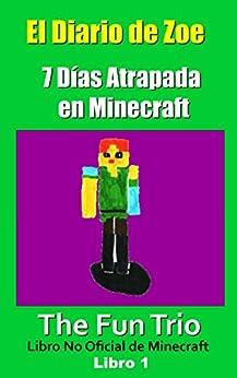 El Diario De Zoe: Siete Días Atrapada En Minecraft - Libro 1 (un Libro No Oficial De Minecraft) por The Fun Trio