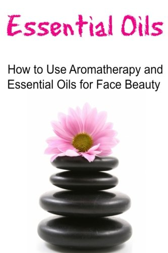 Aromatherapy Face Oil (Essential Oils: How to Use Aromatherapy and Essential Oils for Face Beauty: Essential Oils, Essential Oils Recipes, Essential Oils Guide, Essential Oils Books, Essential Oils for Beginners)
