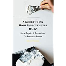 A Guide For DIY Home Improvements Hacks:: Home Repairs & Renovations To Revamp & Renew (English Edition)