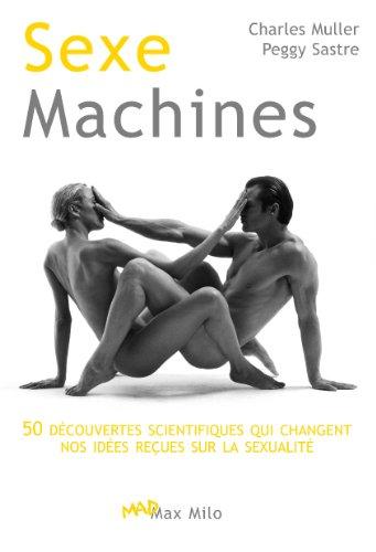 Sexe machines: 50 dcouvertes scientifiques qui changent nos ides reues sur la sexualit - Essais - documents (Mad)