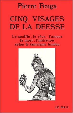 Cinq visages de la déesse : Le souffle, le reve, l'amour,la mort, l'initiation selon le tantrisme hindou par Pierre Feuga
