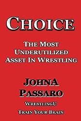 Choice: The Most Underutilized Asset In Wrestling (WrestlingU - Train Your Brain) by JohnA Passaro (2016-04-03)