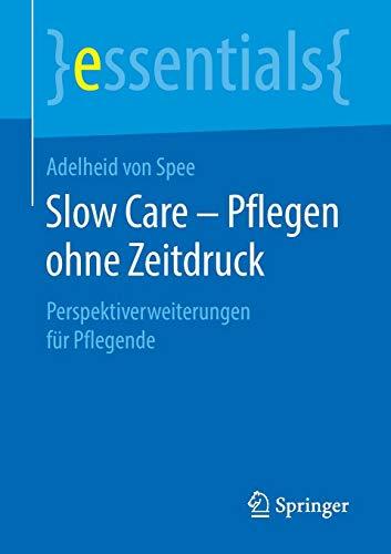 Slow Care - Pflegen ohne Zeitdruck: Perspektiverweiterungen für Pflegende (essentials)