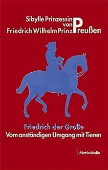 Friedrich der Große - Vom anständigen Umgang mit Tieren von [von Preußen, Friedrich Wilhelm Prinz]