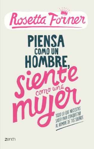 Piensa como un hombre, siente como una mujer: Todo lo que necesitas saber para conquistar al hombre de tus sueños (Biblioteca Rosetta Forner)