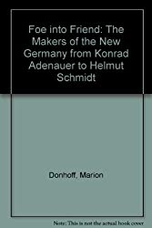 Foe into Friend: The Makers of the New Germany from Konrad Adenauer to Helmut Schmidt
