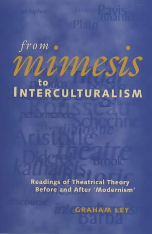 From Mimesis To Interculturalism: Readings of Theatrical Theory Before and After `Modernism' (Exeter Performance Studies)