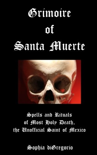 Grimoire of Santa Muerte: Spells and Rituals of Most Holy