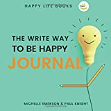 The Write Way to Be Happy Journal: The Beginner's Guide to Starting a Successful Journaling Habit