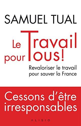 Le Travail pour tous !: Revaloriser le travail pour sauver la France