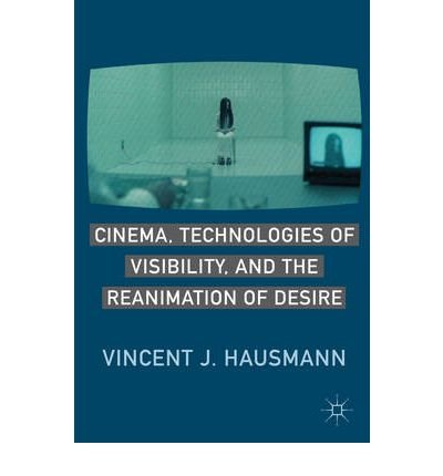 [(Cinema, Technologies of Visibility, and the Reanimation of Desire)] [Author: Vincent J. Hausmann] published on (March, 2011)
