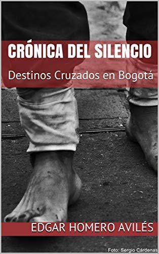 CRÓNICA DEL SILENCIO: Destinos Cruzados en Bogotá por EDGAR HOMERO AVILÉS