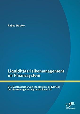 Liquiditätsrisikomanagement im Finanzsystem: Die Existenzsicherung von Banken im Kontext der Bankenregulierung durch Basel III