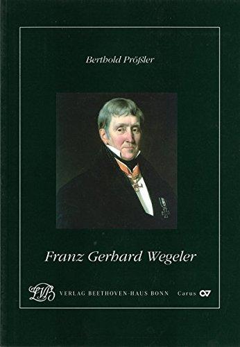 Franz Gerhard Wegeler: Ein rheinischer Arzt, Universitätsprofessor, Medizinalbeamter und Freund Beethovens (Jahresgaben des Vereins Beethoven-Haus Bonn)