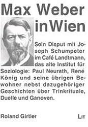 Max Weber in Wien: Sein Disput mit Joseph Schumpeter im Café Landtmann; das alte Institut für Soziologie: Paul Neurath, René König und seine übrigen ... über Trinkrituale, Duelle und Ganoven