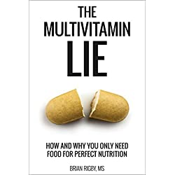 The Multivitamin Lie: How and Why You Only Need Food for Perfect Nutrition