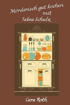 Mörderisch gut kochen mit Tabea Schulz von [Roth, Cara]