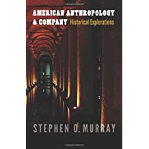 American Anthropology and Company: Historical Explorations (Critical Studies in the History of Anthropology) by Stephen O. Murray (2013-06-01)