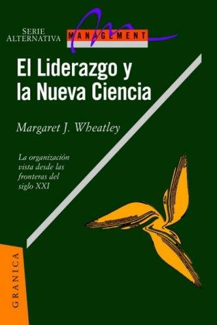 El Liderazgo y La Nueva Ciencia: La Organizacion Vista Desde Las Fronteras del Siglo XXI por Margaret J. Wheatley