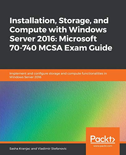Installation, Storage, and Compute with Windows Server 2016: Microsoft 70-740 MCSA Exam Guide: Implement and configure storage and compute functionalities in Windows Server 2016