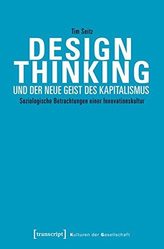 Design Thinking und der neue Geist des Kapitalismus: Soziologische Betrachtungen einer Innovationskultur (Kulturen der Gesellschaft)