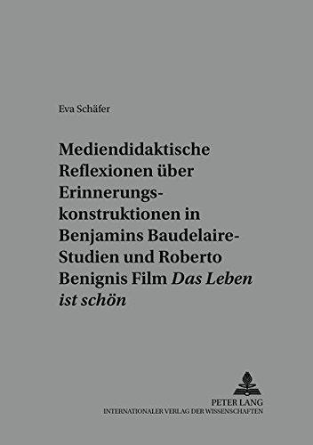 Mediendidaktische Reflexionen über Erinnerungskonstruktionen in Walter Benjamins Baudelaire-Studien und Roberto Benignis Film «Das Leben ist schön»: ... (Beiträge zur Literatur- und Mediendidaktik)