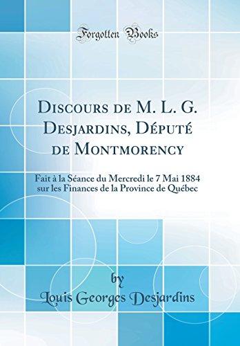 Discours de M. L. G. Desjardins, Depute de Montmorency: Fait a la Seance Du Mercredi Le 7 Mai 1884 Sur Les Finances de la Province de Quebec (Classic Reprint)