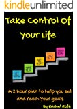 Take Control Of Your Life: A 2 hour plan to help you set and reach your goals