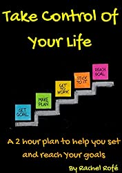 Take Control Of Your Life: A 2 hour plan to help you set and reach your goals (English Edition)