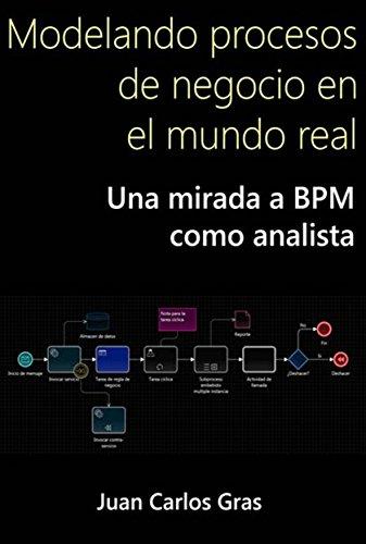 Modelando procesos de negocio en el mundo real.: Una mirada a BPM como analista. por Juan Carlos Grass