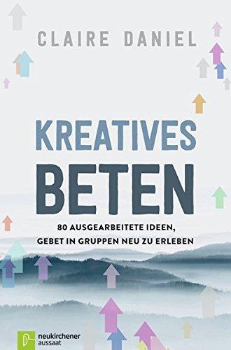 Kreatives Beten: 80 ausgearbeitete Ideen, Gebet in Gruppen neu zu erleben