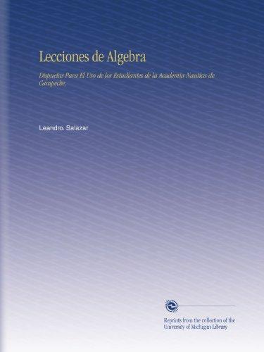Lecciones de Algebra: Dispuetas Para El Uso de los Estudiantes de la Academia Nautica de Campeche,