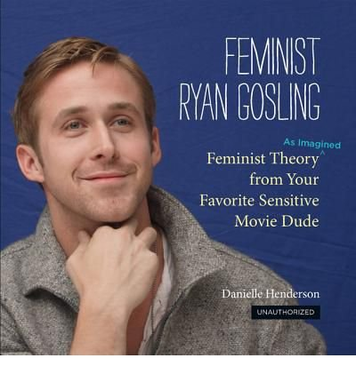 [( Feminist Ryan Gosling: Feminist Theory (as Imagined) from Your Favorite Sensitive Movie Dude By Henderson, Danielle ( Author ) Hardcover Aug - 2012)] Hardcover