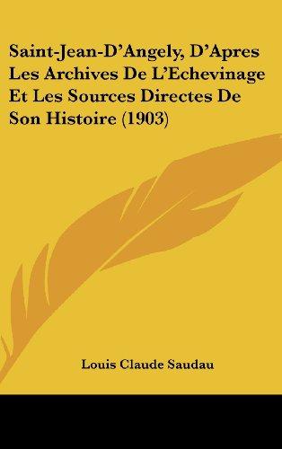 Saint-Jean-D'Angely, D'Apres Les Archives de L'Echevinage Et Les Sources Directes de Son Histoire (1903)