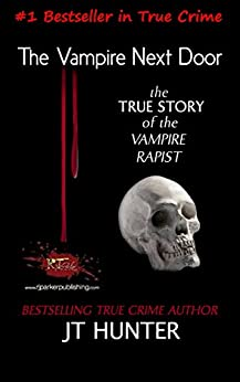 The Vampire Next Door: True Story of the Vampire Rapist and Serial Killer (Florida Forensic Files Book 1) by [Hunter, JT]