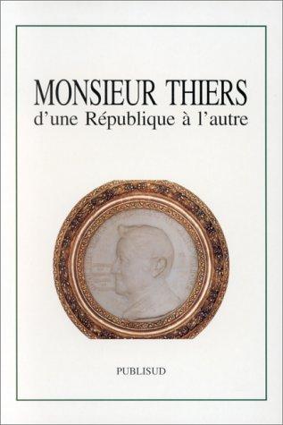 Monsieur Thiers, d'une République à l'autre. Colloque tenu à l'Académie des Sciences, Lettres et Arts de Marseille, le 14 novembre 1997 par Collectif
