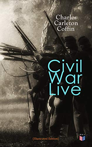 Civil War Live (Illustrated Edition): Personal Observations and Experiences of Charles Carleton Coffin From the American Battlegrounds (English Edition) (Charles Carleton Coffin)