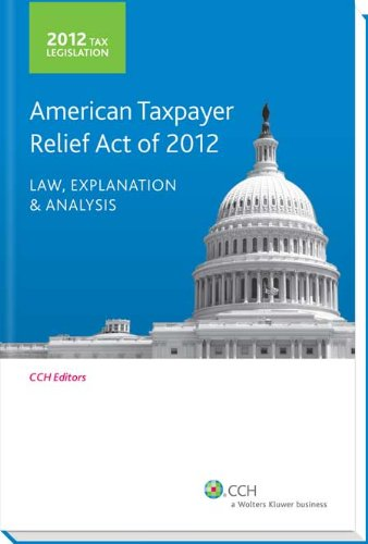 Tax Legislation 2012: American Taxpayer Relief Act of 2012: Law, Explanation & Analysis
