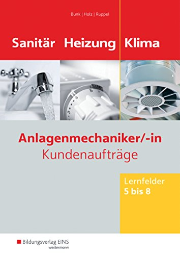Anlagenmechaniker/-in Sanitär-, Heizungs- und Klimatechnik: Kundenaufträge Lernfelder 5-8: Arbeitsheft