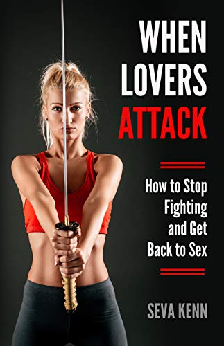 WHEN LOVERS ATTACK: How To Stop Fighting and Get Back to Sex ...