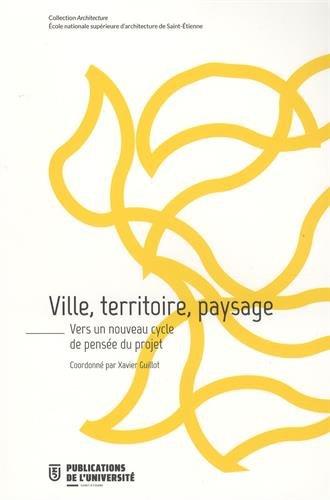 Ville, territoire, paysage : Vers un nouveau cycle de pensée du projet par Xavier Guillot, Collectif