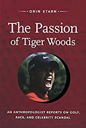 The Passion of Tiger Woods: An Anthropologist Reports on Golf, Race, and Celebrity Scandal (a John Hope Franklin Center Book)
