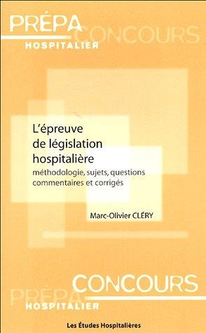 L'épreuve de législation hospitalière : Méthodologie, sujets, questions, commentaires et corrigés par Marc-Olivier Clery