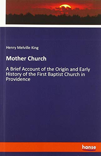 Mother Church: A Brief Account of the Origin and Early History of the First Baptist Church in Providence