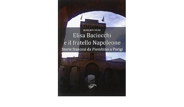 Elisa Baciocchi e il fratello Napoleone. Storie francesi da Piombino a  Parigi : Mosi, Roberto: Amazon.it: Libri