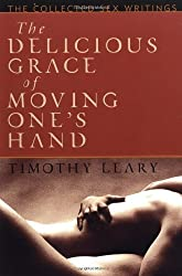 The Delicious Grace of Moving One's Hand: Intelligence is the Ultimate Aphrodisiac by Timothy Leary (1999-11-17)