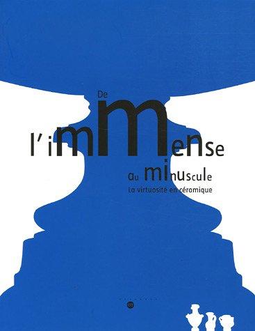 De l'immense au minuscule : La virtuosité en céramique 23 novembre 2005 - 20 mars 2006 par  Antoinette Faÿ-Hallé, Antoine d' Albis, Brigitte Ducrot, Pierre Ennès