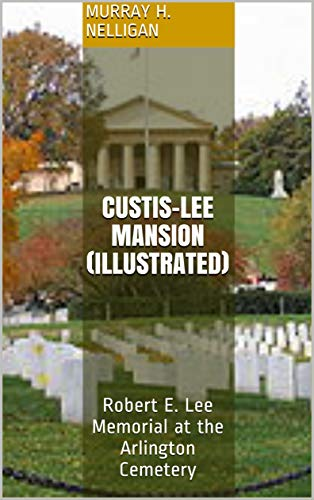 Custis-Lee Mansion (Illustrated): Robert E. Lee Memorial at the Arlington Cemetery (English Edition)